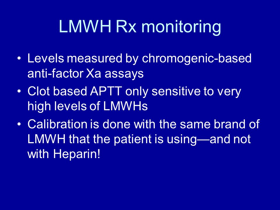 LMWH Rx monitoring Levels measured by chromogenic-based anti-factor Xa assays Clot based APTT only sensitive to very high levels of LMWHs Calibration is done with the same brand of LMWH that the patient is using—and not with Heparin!