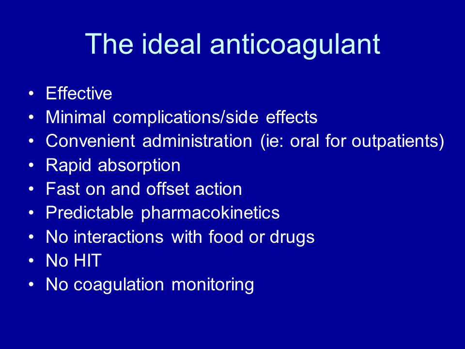 The ideal anticoagulant Effective Minimal complications/side effects Convenient administration (ie: oral for outpatients) Rapid absorption Fast on and offset action Predictable pharmacokinetics No interactions with food or drugs No HIT No coagulation monitoring