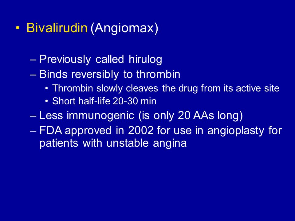 Bivalirudin (Angiomax) –Previously called hirulog –Binds reversibly to thrombin Thrombin slowly cleaves the drug from its active site Short half-life 20-30 min –Less immunogenic (is only 20 AAs long) –FDA approved in 2002 for use in angioplasty for patients with unstable angina