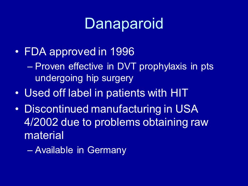 Danaparoid FDA approved in 1996 –Proven effective in DVT prophylaxis in pts undergoing hip surgery Used off label in patients with HIT Discontinued manufacturing in USA 4/2002 due to problems obtaining raw material –Available in Germany