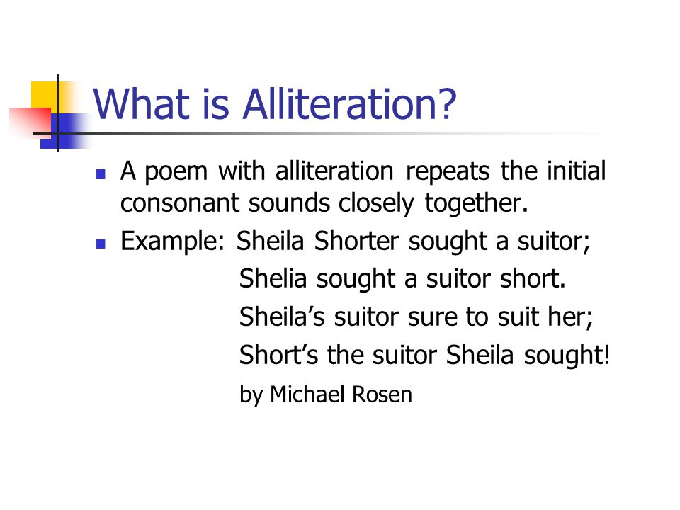 What is Alliteration? A poem with alliteration repeats the initial consonant sounds closely together. Example: Sheila Shorter sought a suitor; Shelia