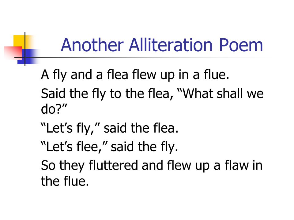 "Another Alliteration Poem A fly and a flea flew up in a flue. Said the fly to the flea, ""What shall we do?"" ""Let's fly,"" said the flea. ""Let's flee,"""
