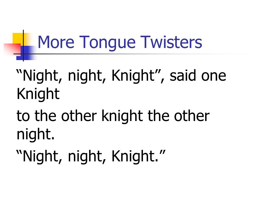 "More Tongue Twisters ""Night, night, Knight"", said one Knight to the other knight the other night. ""Night, night, Knight."""