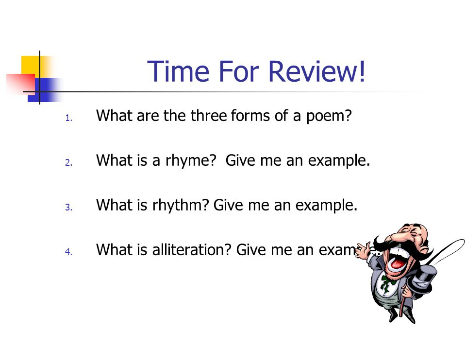 Time For Review! 1. What are the three forms of a poem? 2. What is a rhyme? Give me an example. 3. What is rhythm? Give me an example. 4. What is alli