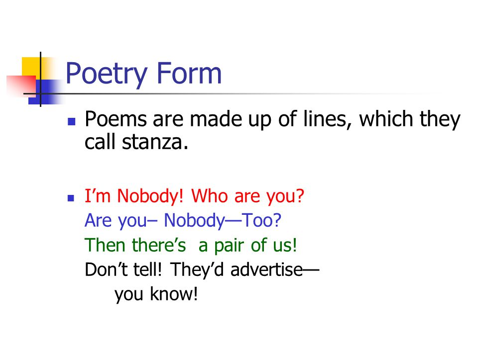 Poetry Form Poems are made up of lines, which they call stanza. I'm Nobody! Who are you? Are you– Nobody—Too? Then there's a pair of us! Don't tell! T