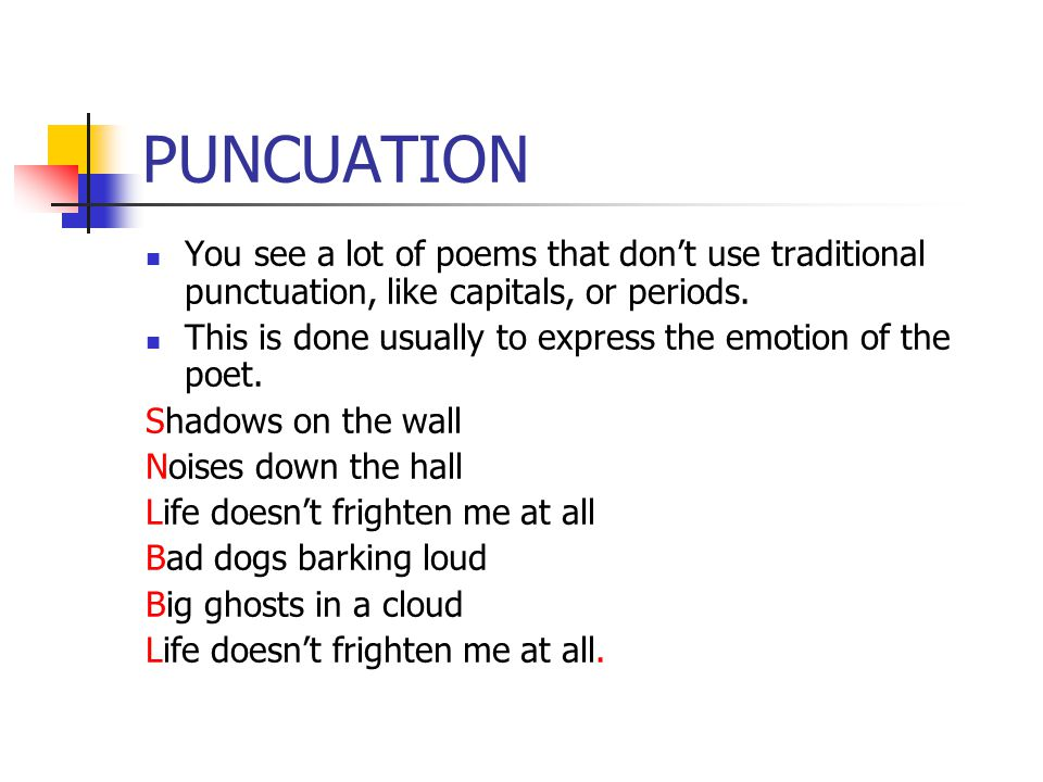 PUNCUATION You see a lot of poems that don't use traditional punctuation, like capitals, or periods. This is done usually to express the emotion of th