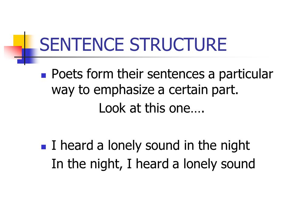 SENTENCE STRUCTURE Poets form their sentences a particular way to emphasize a certain part. Look at this one…. I heard a lonely sound in the night In