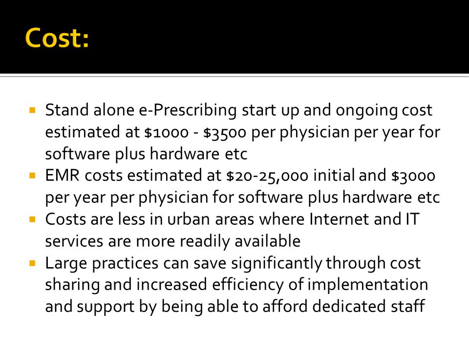 Cost:  Stand alone e-Prescribing start up and ongoing cost estimated at $1000 - $3500 per physician per year for software plus hardware etc  EMR cos