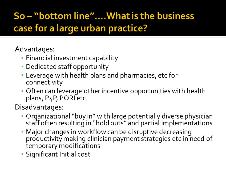 "So – ""bottom line""….What is the business case for a large urban practice? Advantages: ▪ Financial investment capability ▪ Dedicated staff opportunity"