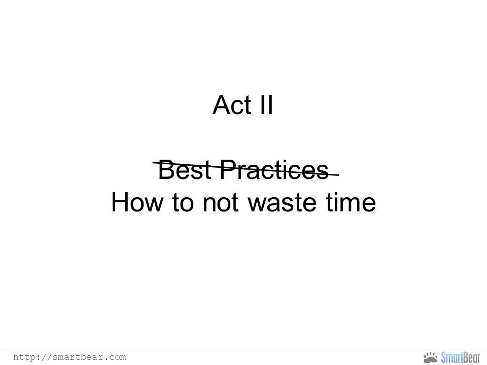 http://smartbear.com Act II Best Practices How to not waste time