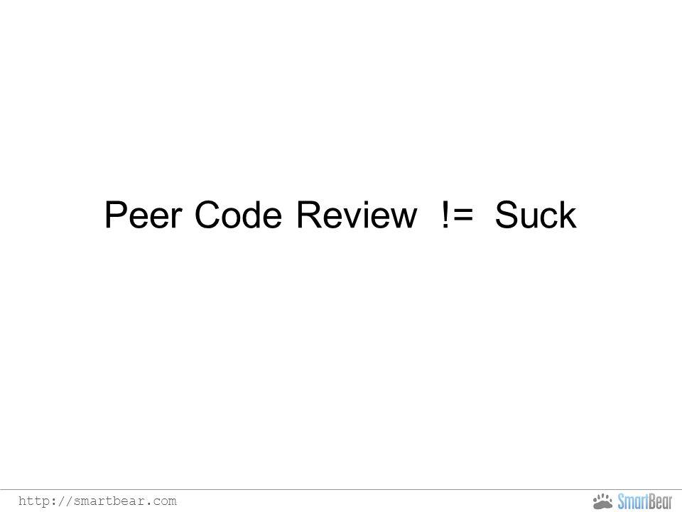 http://smartbear.com Peer Code Review != Suck