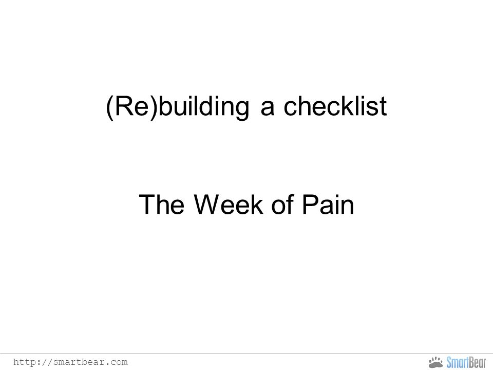 http://smartbear.com (Re)building a checklist The Week of Pain