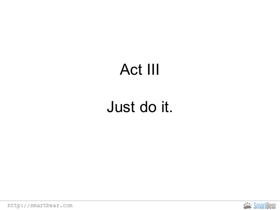 http://smartbear.com Act III Just do it.