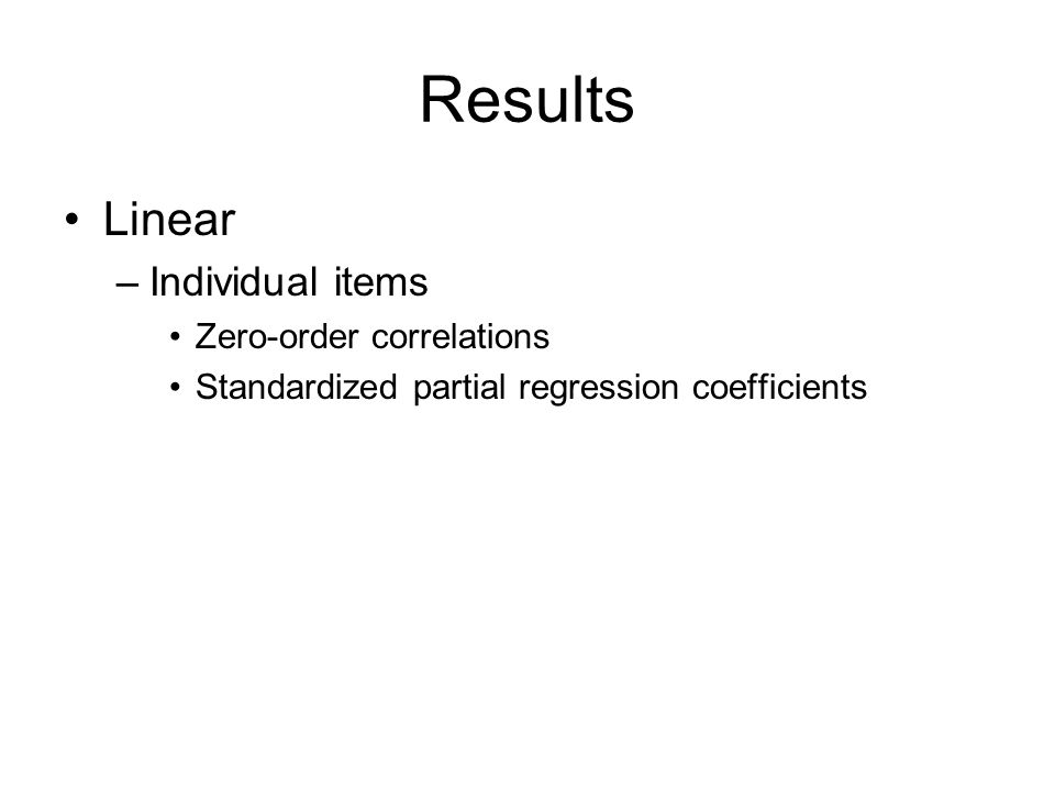 Results Linear –Individual items Zero-order correlations Standardized partial regression coefficients