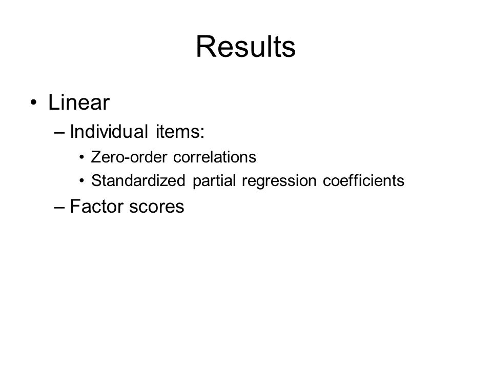 Results Linear –Individual items: Zero-order correlations Standardized partial regression coefficients –Factor scores
