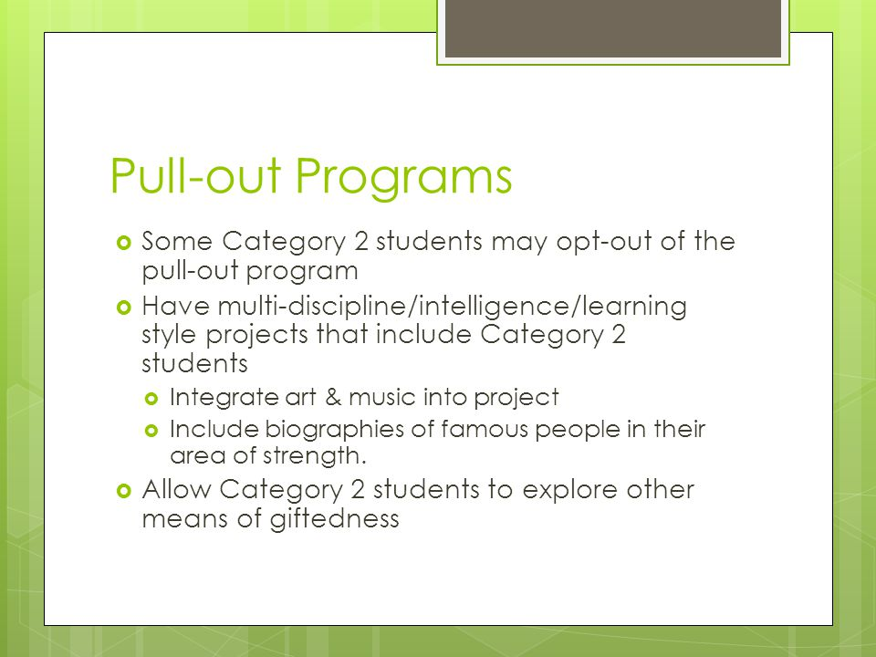 Pull-out Programs  Some Category 2 students may opt-out of the pull-out program  Have multi-discipline/intelligence/learning style projects that include Category 2 students  Integrate art & music into project  Include biographies of famous people in their area of strength.