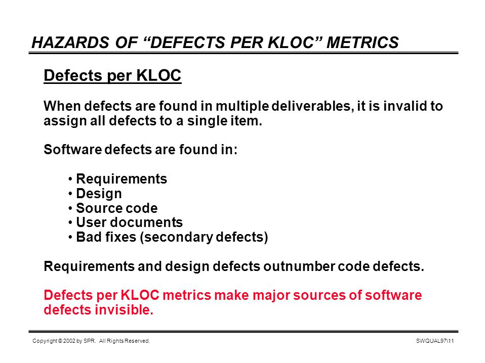 "SWQUAL97\11 Copyright © 2002 by SPR. All Rights Reserved. HAZARDS OF ""DEFECTS PER KLOC"" METRICS Defects per KLOC When defects are found in multiple de"