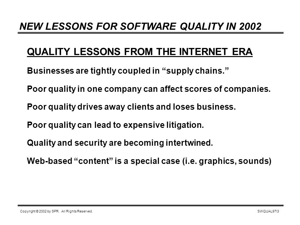 SWQUAL97\3 Copyright © 2002 by SPR. All Rights Reserved. NEW LESSONS FOR SOFTWARE QUALITY IN 2002 QUALITY LESSONS FROM THE INTERNET ERA Businesses are