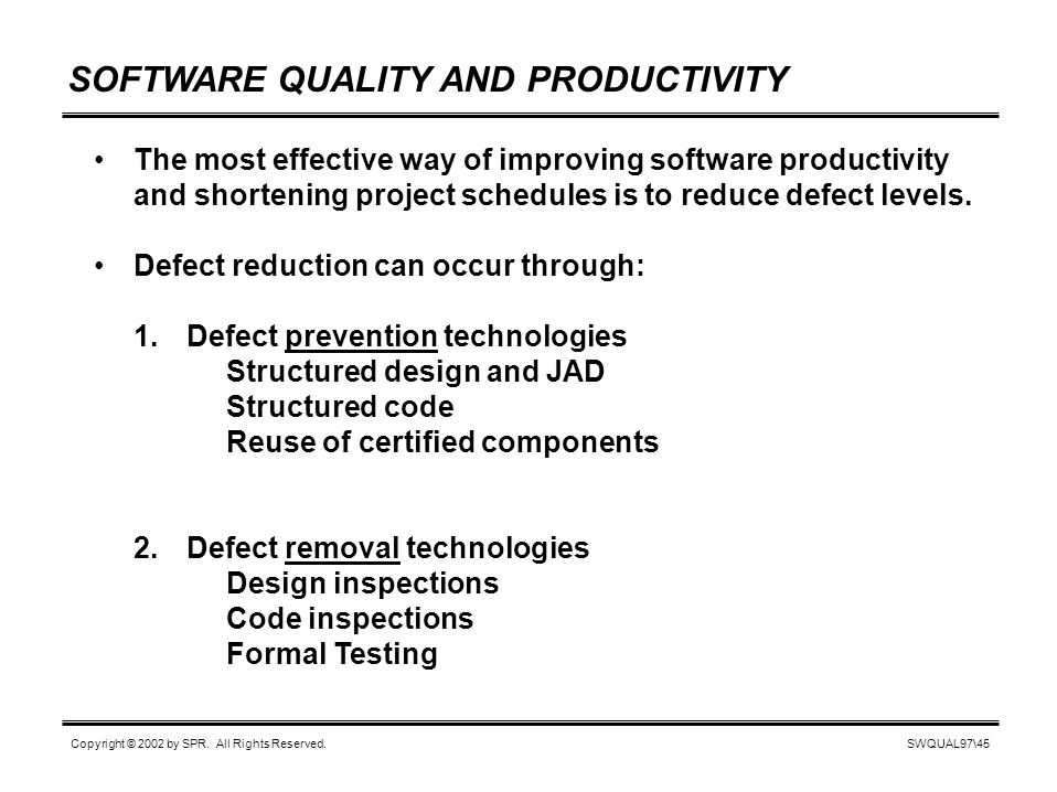 SWQUAL97\45 Copyright © 2002 by SPR. All Rights Reserved. SOFTWARE QUALITY AND PRODUCTIVITY The most effective way of improving software productivity