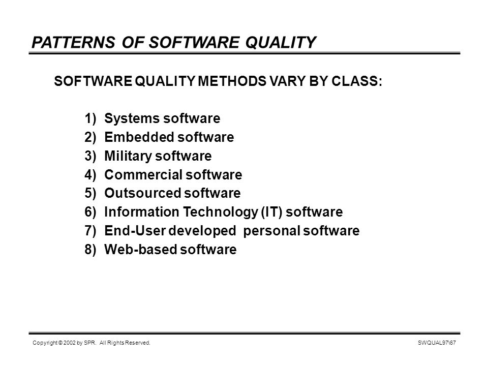 SWQUAL97\67 Copyright © 2002 by SPR. All Rights Reserved. PATTERNS OF SOFTWARE QUALITY SOFTWARE QUALITY METHODS VARY BY CLASS: 1) Systems software 2)