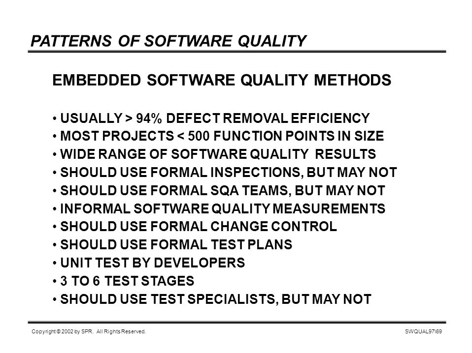 SWQUAL97\69 Copyright © 2002 by SPR. All Rights Reserved. PATTERNS OF SOFTWARE QUALITY EMBEDDED SOFTWARE QUALITY METHODS USUALLY > 94% DEFECT REMOVAL