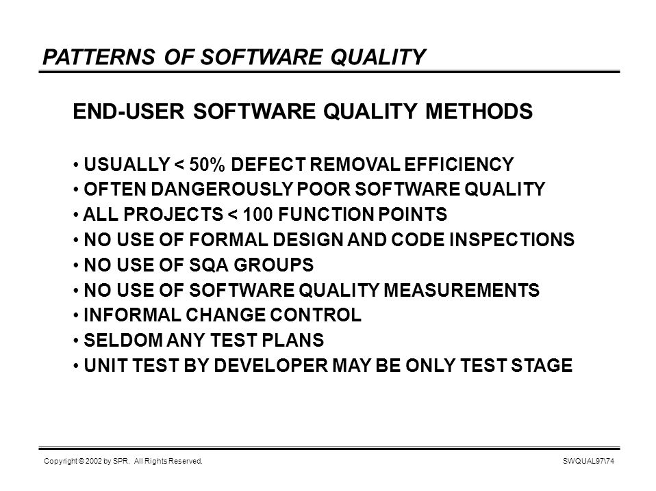 SWQUAL97\74 Copyright © 2002 by SPR. All Rights Reserved. PATTERNS OF SOFTWARE QUALITY END-USER SOFTWARE QUALITY METHODS USUALLY < 50% DEFECT REMOVAL