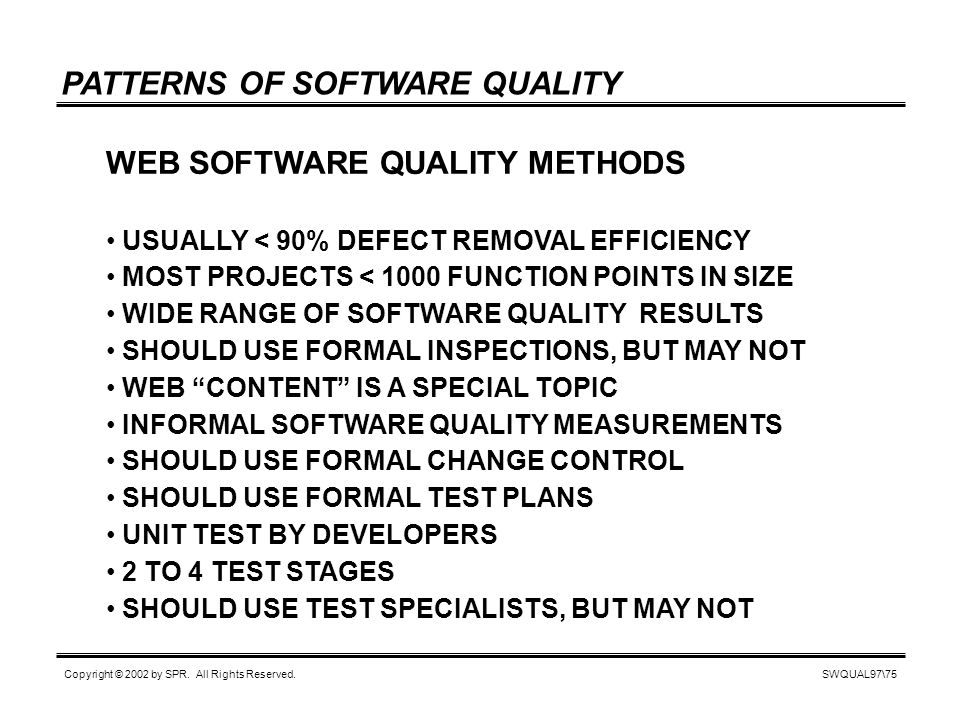 SWQUAL97\75 Copyright © 2002 by SPR. All Rights Reserved. PATTERNS OF SOFTWARE QUALITY WEB SOFTWARE QUALITY METHODS USUALLY < 90% DEFECT REMOVAL EFFIC