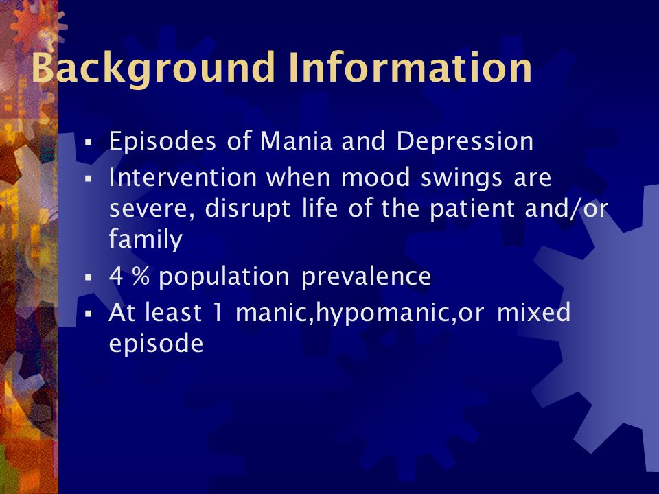 Background Information  Episodes of Mania and Depression  Intervention when mood swings are severe, disrupt life of the patient and/or family  4 % population prevalence  At least 1 manic,hypomanic,or mixed episode