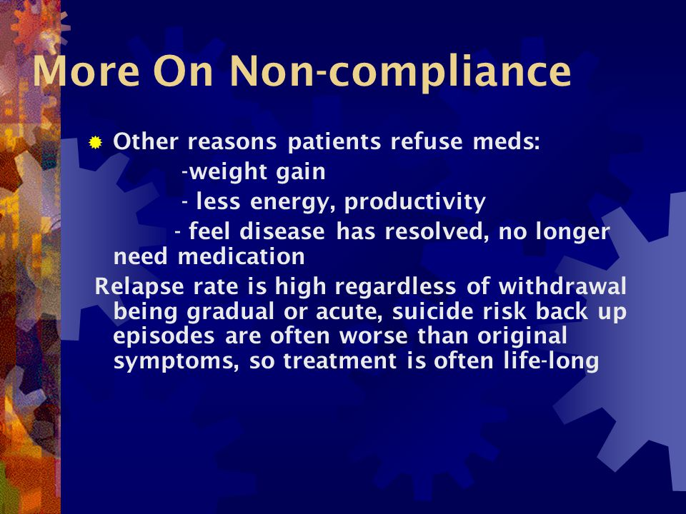 More On Non-compliance  Other reasons patients refuse meds: -weight gain - less energy, productivity - feel disease has resolved, no longer need medication Relapse rate is high regardless of withdrawal being gradual or acute, suicide risk back up episodes are often worse than original symptoms, so treatment is often life-long