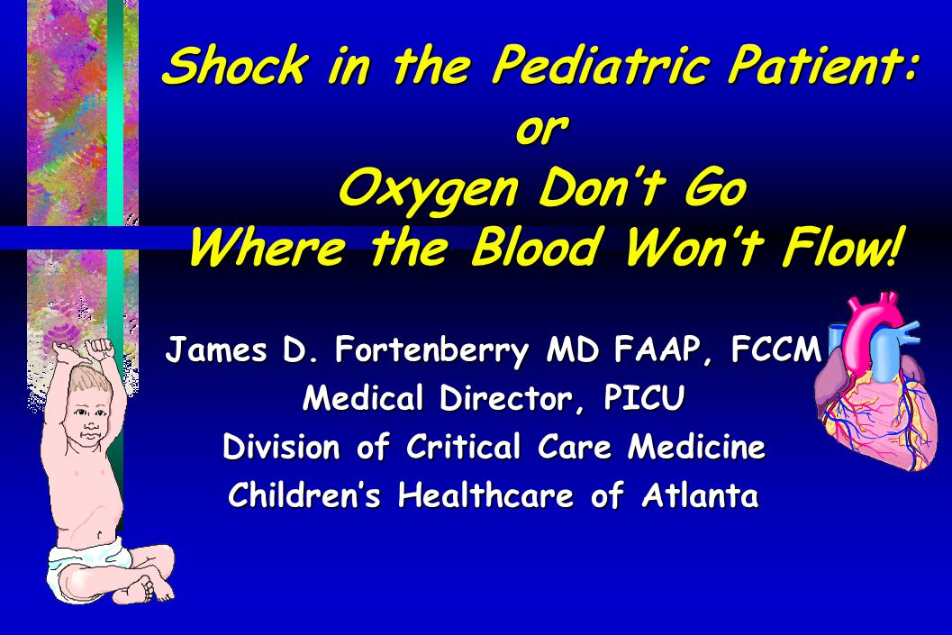 Shock in the Pediatric Patient: or Oxygen Don't Go Where the Blood Won't Flow! James D. Fortenberry MD FAAP, FCCM Medical Director, PICU Division of C