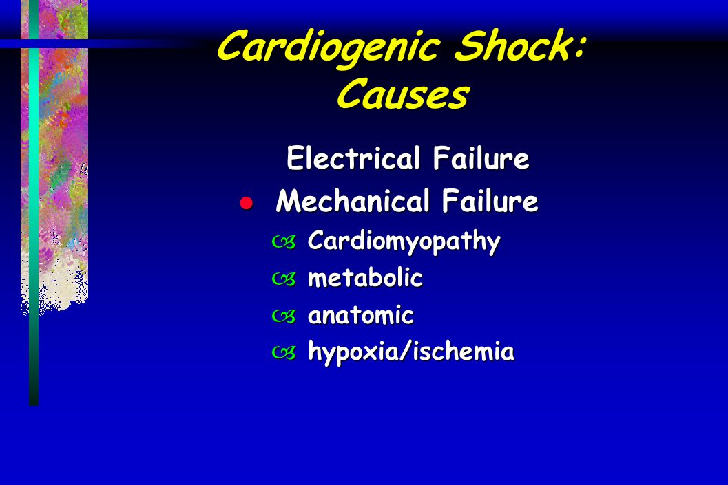 Cardiogenic Shock: Causes Electrical Failure l Mechanical Failure – Cardiomyopathy – metabolic – anatomic – hypoxia/ischemia