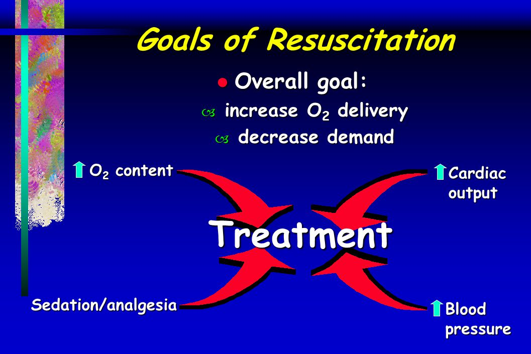 Goals of Resuscitation l Overall goal: – increase O 2 delivery – decrease demand Treatment O 2 content Cardiac output Blood pressure Sedation/analgesi