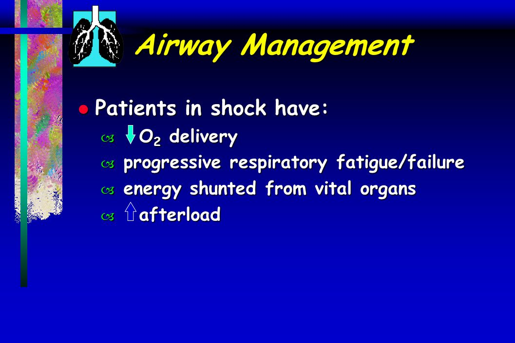 Airway Management l Patients in shock have: – O 2 delivery – progressive respiratory fatigue/failure – energy shunted from vital organs – afterload
