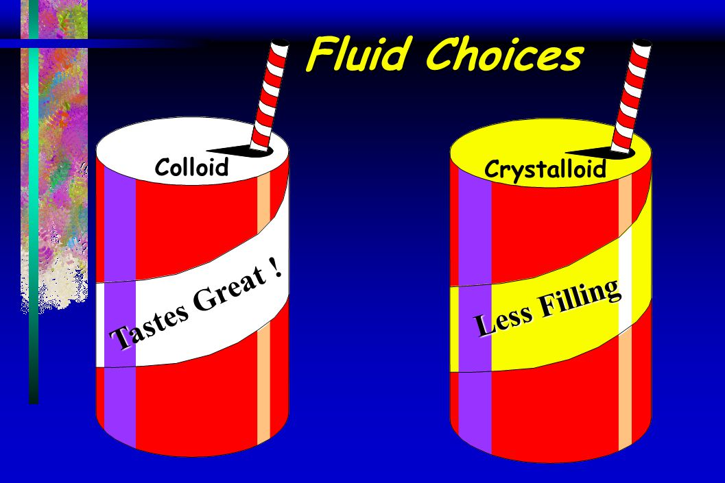 Fluid Choices Less Filling Tastes Great ! Colloid Crystalloid