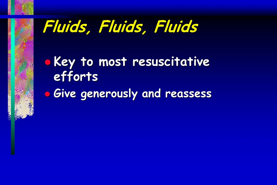 Fluids, Fluids, Fluids l Key to most resuscitative efforts l Give generously and reassess