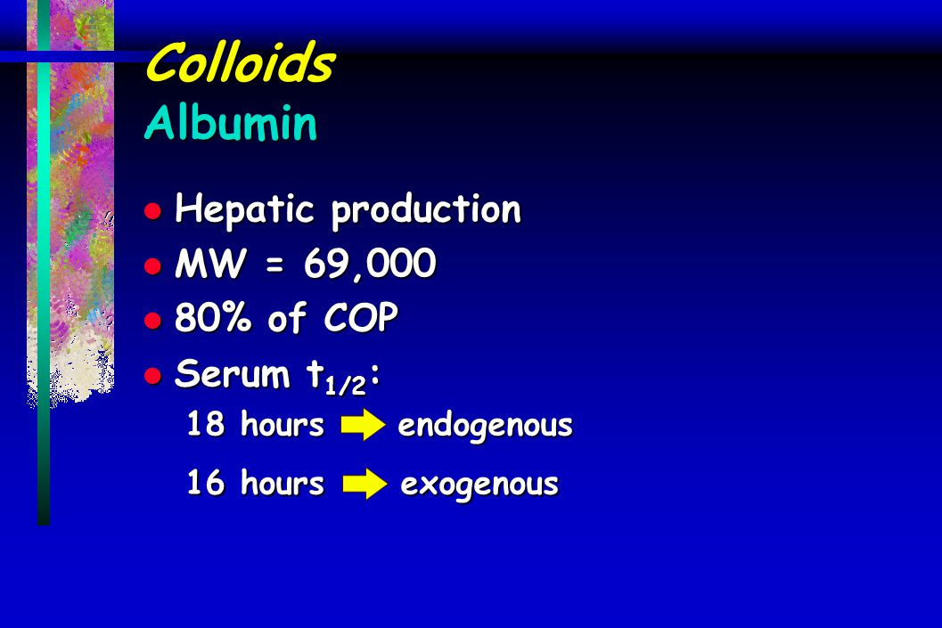 Colloids Albumin l Hepatic production l MW = 69,000 l 80% of COP l Serum t 1/2 : 18 hours endogenous 16 hours exogenous