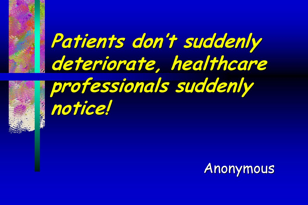 Patients don't suddenly deteriorate, healthcare professionals suddenly notice! Anonymous