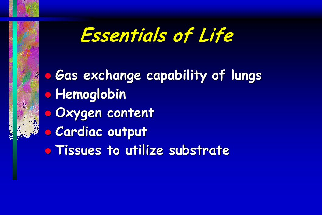 Essentials of Life l Gas exchange capability of lungs l Hemoglobin l Oxygen content l Cardiac output l Tissues to utilize substrate