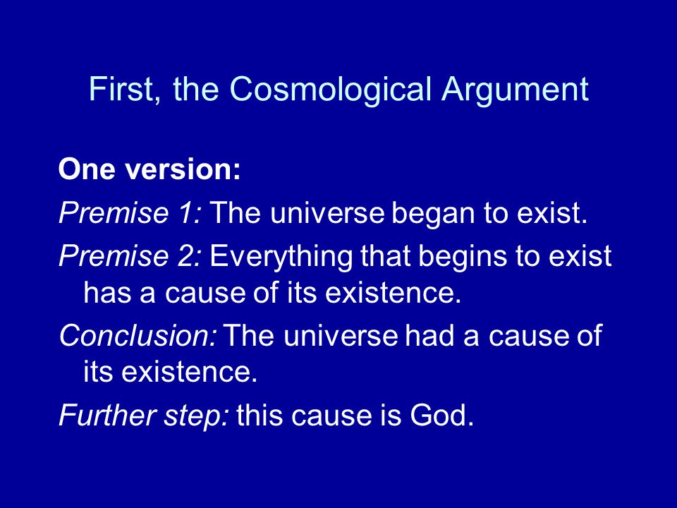 First, the Cosmological Argument One version: Premise 1: The universe began to exist.