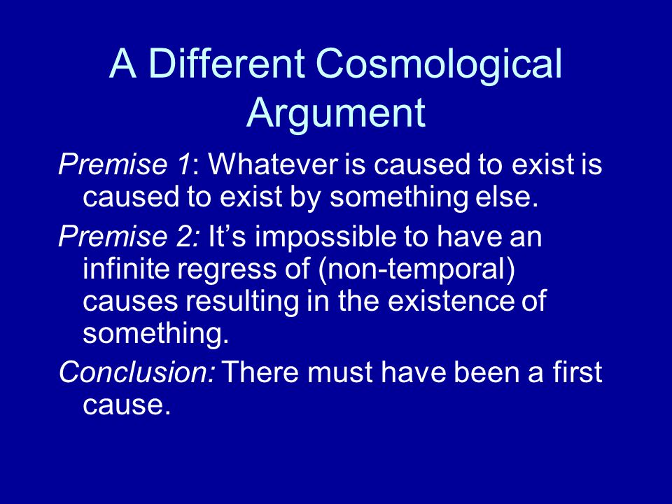 A Different Cosmological Argument Premise 1: Whatever is caused to exist is caused to exist by something else.