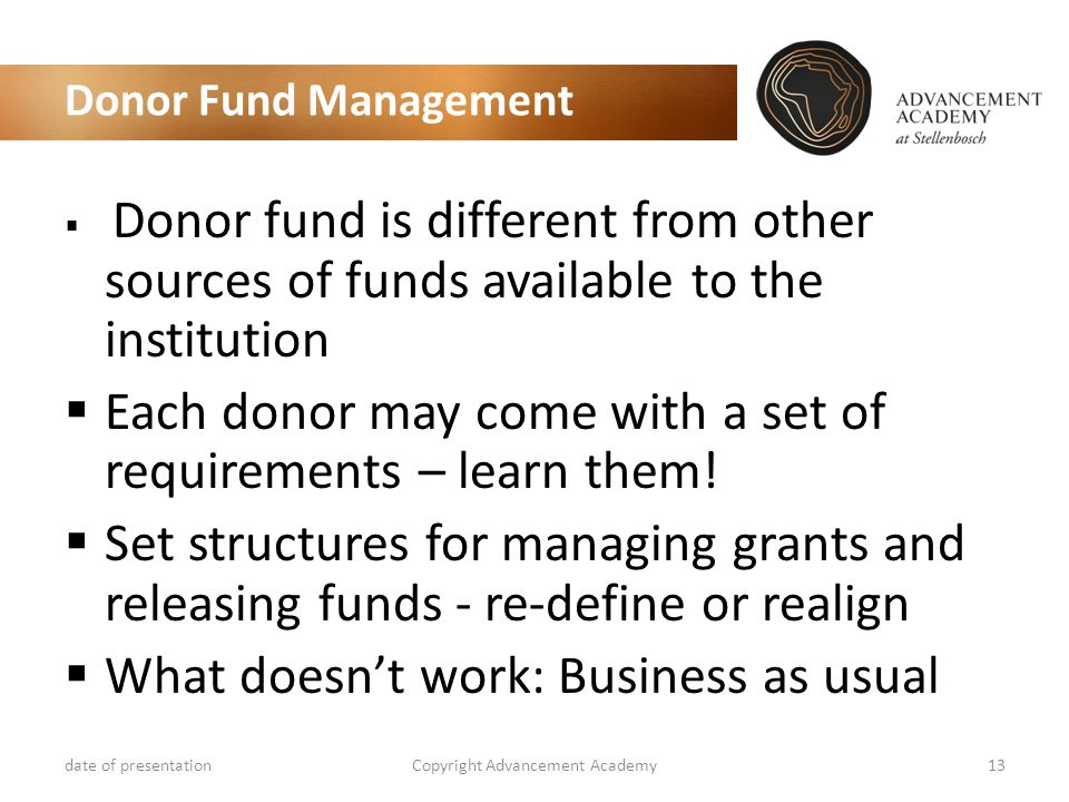 Donor Fund Management  Donor fund is different from other sources of funds available to the institution  Each donor may come with a set of requirements – learn them.