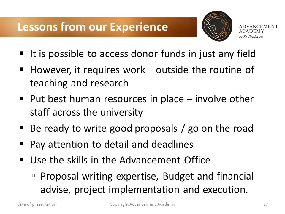 Lessons from our Experience  It is possible to access donor funds in just any field  However, it requires work – outside the routine of teaching and research  Put best human resources in place – involve other staff across the university  Be ready to write good proposals / go on the road  Pay attention to detail and deadlines  Use the skills in the Advancement Office  Proposal writing expertise, Budget and financial advise, project implementation and execution.