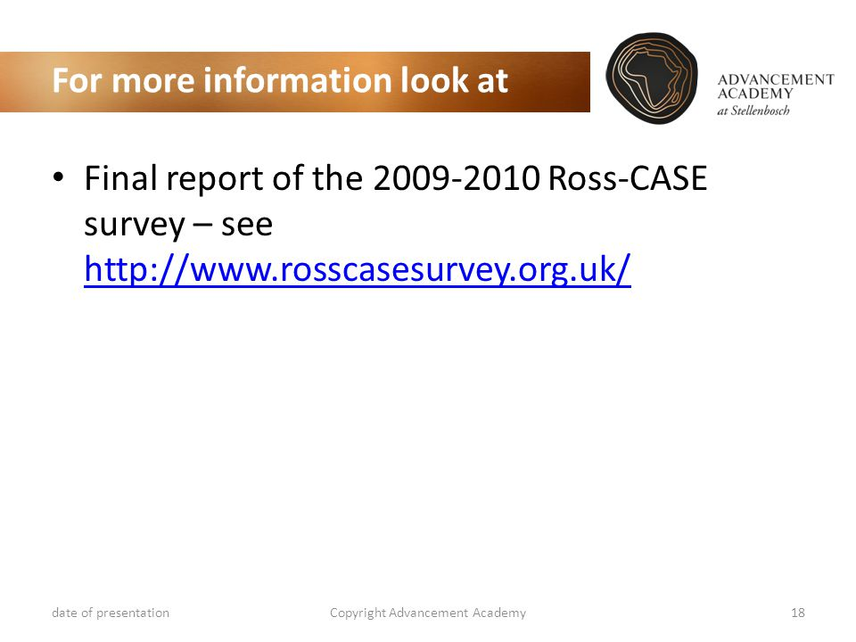 For more information look at Final report of the 2009-2010 Ross-CASE survey – see http://www.rosscasesurvey.org.uk/ http://www.rosscasesurvey.org.uk/ date of presentationCopyright Advancement Academy18