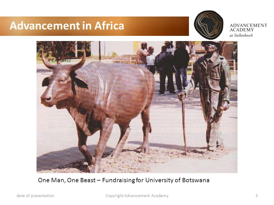 Advancement in Africa date of presentationCopyright Advancement Academy3 One Man, One Beast – Fundraising for University of Botswana