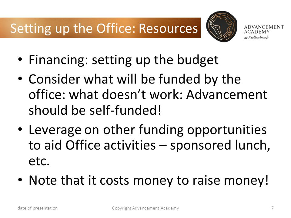Setting up the Office: Resources Financing: setting up the budget Consider what will be funded by the office: what doesn't work: Advancement should be self-funded.