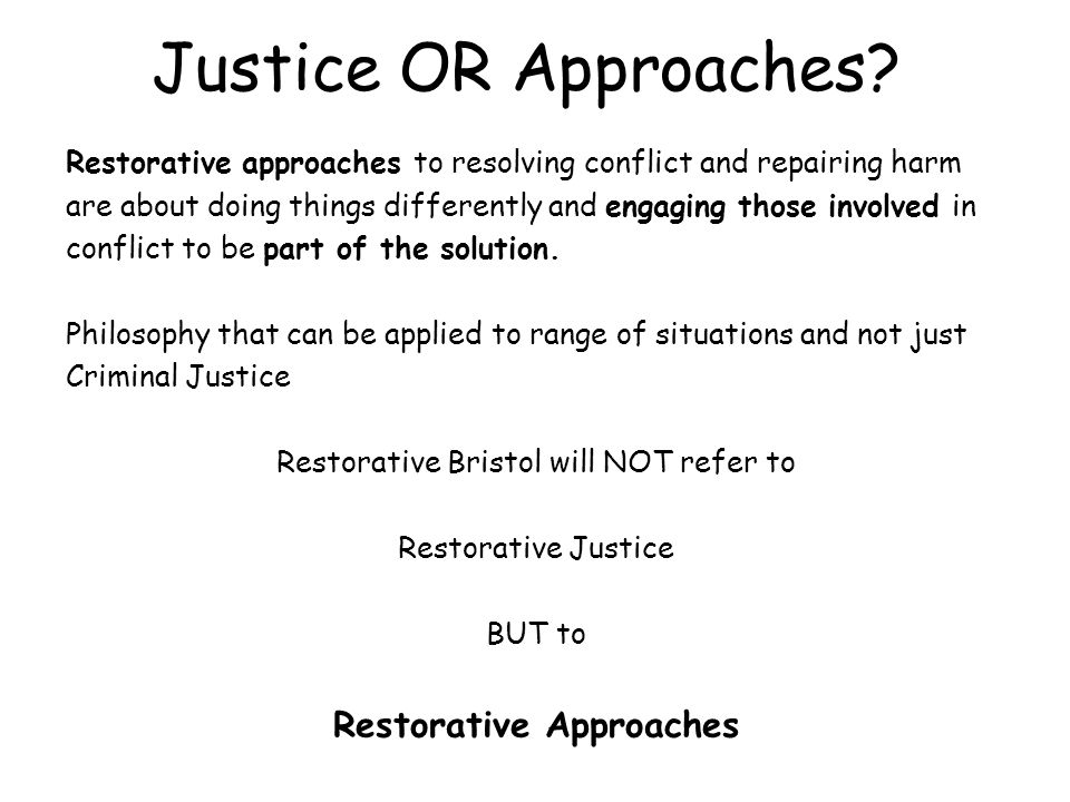 Justice OR Approaches? Restorative approaches to resolving conflict and repairing harm are about doing things differently and engaging those involved