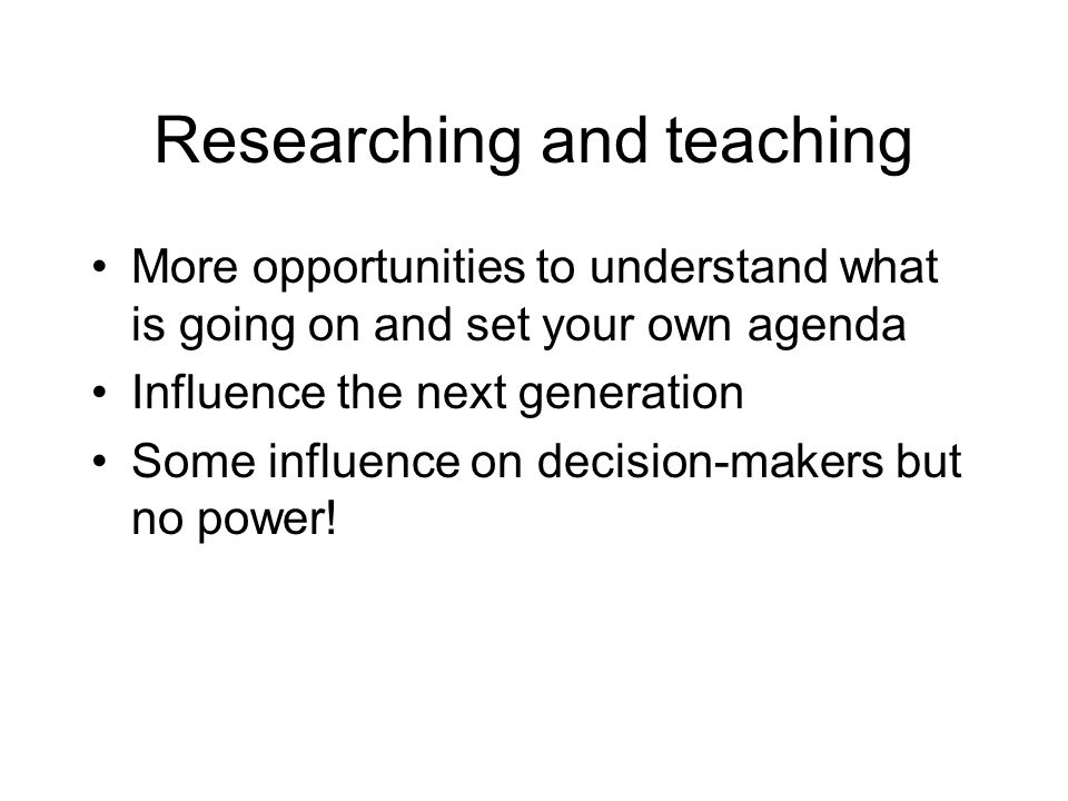 Researching and teaching More opportunities to understand what is going on and set your own agenda Influence the next generation Some influence on decision-makers but no power!
