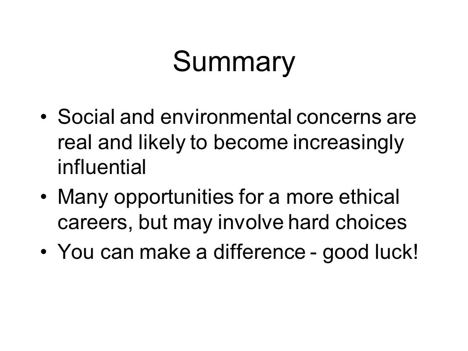Summary Social and environmental concerns are real and likely to become increasingly influential Many opportunities for a more ethical careers, but may involve hard choices You can make a difference - good luck!