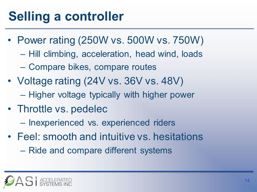 Selling a controller Power rating (250W vs. 500W vs. 750W) –Hill climbing, acceleration, head wind, loads –Compare bikes, compare routes Voltage ratin