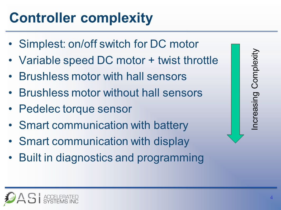 Controller complexity Simplest: on/off switch for DC motor Variable speed DC motor + twist throttle Brushless motor with hall sensors Brushless motor without hall sensors Pedelec torque sensor Smart communication with battery Smart communication with display Built in diagnostics and programming 4 Increasing Complexity